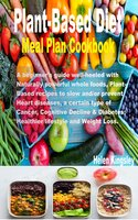 Plant-Based Diet meal plan cookbook: A beginner's guide well-heeled with naturally powerful whole foods, plant-based recipes to slow and/or prevent Heart diseases, a certain type of cancer, Cognitive Decline & Diabetes. Healthier lifestyle and Weight Loss. - Helen Kingsley