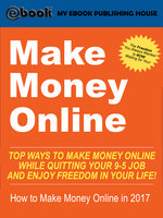 Make Money Online: Top Ways to Make Money Online While Quitting Your 9-5 Job and Enjoy Freedom In Your Life! (How to Make Money Online, 2017) - My Ebook Publishing House