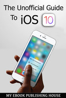 The Unofficial Guide To iOS 10 - My Ebook Publishing House
