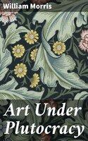Art Under Plutocracy - William Morris