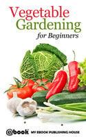 Vegetable Gardening for Beginners - My Ebook Publishing House
