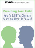 Parenting Your Child: How To Build The Character Your Child Needs To Succeed - My Ebook Publishing House