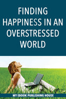 Finding Happiness in an Overstressed World - My Ebook Publishing House