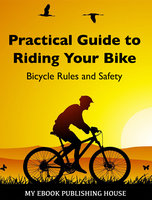 Practical Guide to Riding Your Bike - Bicycle Rules and Safety - My Ebook Publishing House
