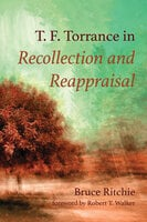 T. F. Torrance in Recollection and Reappraisal - Bruce Ritchie