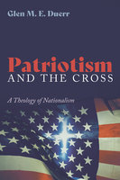 Patriotism and the Cross: A Theology of Nationalism - Glenn M. E. Duerr