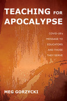 Teaching for Apocalypse: COVID-19's Message to Educators and Those They Serve - Meg Gorzycki