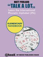 Talk A Lot - Learn the International Phonetic Alphabet (IPA) Elementary Handbook - Matt Purland