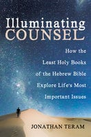 Illuminating Counsel: How the Least Holy Books of the Hebrew Bible Explore Life's Most Important Issues - Jonathan Teram