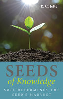 Seeds of Knowledge: Soil Determines the Seed's Harvest - R.C. Jette