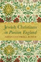 Jewish Christians in Puritan England - Aidan Cottrell-Boyce