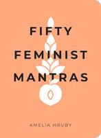 Fifty Feminist Mantras: A Yearlong Practice for Cultivating Feminist Consciousness - Amelia Hruby