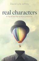 Real Characters: A Tip of the Hat to Nonconformity - David Lyle Jeffrey