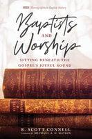 Baptists and Worship: Sitting Beneath the Gospel's Joyful Sound - R. Scott Connell