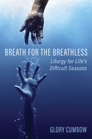 Breath for the Breathless: Liturgy for Life's Difficult Seasons - Glory Cumbow