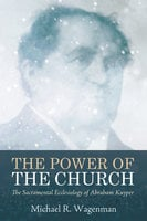The Power of the Church: The Sacramental Ecclesiology of Abraham Kuyper - Michael R. Wagenman