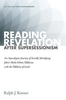 Reading Revelation After Supersessionism: An Apocalyptic Journey of Socially Identifying John's Multi-Ethnic Ekklēsiai with the Ekklēsia of Israel - Ralph J. Korner