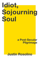Idiot, Sojourning Soul: A Post-Secular Pilgrimage - Justin Rosolino