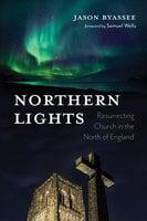 Northern Lights: Resurrecting Church in the North of England - Jason Byassee