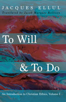 To Will & To Do: An Introduction to Christian Ethics, Volume I - Jacques Ellul