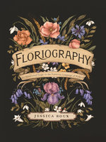 Floriography: An Illustrated Guide to the Victorian Language of Flowers - Jessica Roux