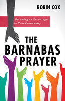 The Barnabas Prayer: Becoming an Encourager in Your Community - Robin Cox
