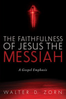 The Faithfulness of Jesus the Messiah: A Gospel Emphasis - Walter D. Zorn