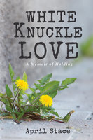 White Knuckle Love: A Memoir of Holding - April Stace