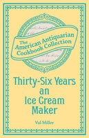 Thirty-Six Years an Ice Cream Maker: Receipts and Pointers - Val Miller