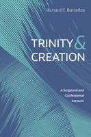 Trinity and Creation: A Scriptural and Confessional Account - Richard C. Barcellos