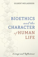 Bioethics and the Character of Human Life: Essays and Reflections - Gilbert Meilaender