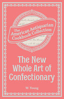 The New Whole Art of Confectionary: Sugar Boiling, Iceing, Candying, Jelly and Wine Making, &c. - W. Young