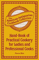 Hand-Book of Practical Cookery for Ladies and Professional Cooks: Containing the Whole Science and Art of Preparing Human Food - Pierre Blot