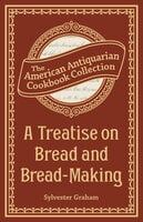 A Treatise on Bread and Bread-Making - Sylvester Graham