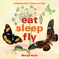 Eat, Sleep, Fly: A Butterfly's View of Life - Maryjo Koch
