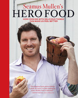 Seamus Mullen's Hero Food: How Cooking with Delicious Things Can Make Us Feel Better - Seamus Mullen
