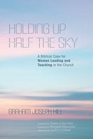 Holding Up Half the Sky: A Biblical Case for Women Leading and Teaching in the Church - Graham Joseph Hill
