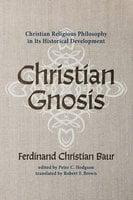 Christian Gnosis: Christian Religious Philosophy in Its Historical Development - Ferdinand Christian Baur