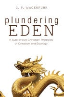 Plundering Eden: A Subversive Christian Theology of Creation and Ecology - G. P. Wagenfuhr