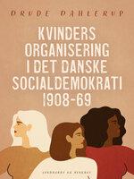 Kvinders organisering i det danske socialdemokrati 1908-69 - Drude Dahlerup
