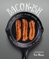 Baconish: Sultry and Smoky Plant-Based Recipes from BLTs to Bacon Mac & Cheese - Leinana Two Moons