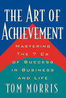 The Art of Achievement: Mastering The 7 Cs of Success in Business and Life - Tom Morris