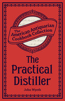 The Practical Distiller: Or, An Introduction to Making Whiskey, Gin, Brandy, Spirits, &c. &c. - John Wyeth