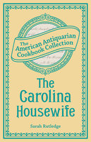 The Carolina Housewife: Or, House and Home - Sarah Rutledge