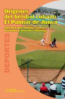 Orígenes del béisbol cubano. El Palmar de Junco - Alfredo Lauro Santana Alonso, Reynaldo A. González Villalonga