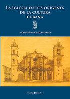 La Iglesia en los orígenes de la cultura cubana - Rigoberto Segreo Ricardo
