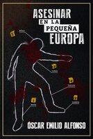 Asesinar en la pequeña Europa - Óscar Emilio Alfonso