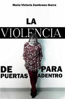 LA VIOLENCIA DE PUERTAS PARA ADENTRO - María Victoria Zambrano Ibarra