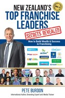 New Zealand's Top Franchise Leaders - Secrets Revealed: How to Build Wealth & Success in Franchising - Pete Burdon