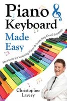 Piano & Keyboard Made Easy: Shortcuts For Learning Piano & Sounding Good Instantly - Christopher Lavery